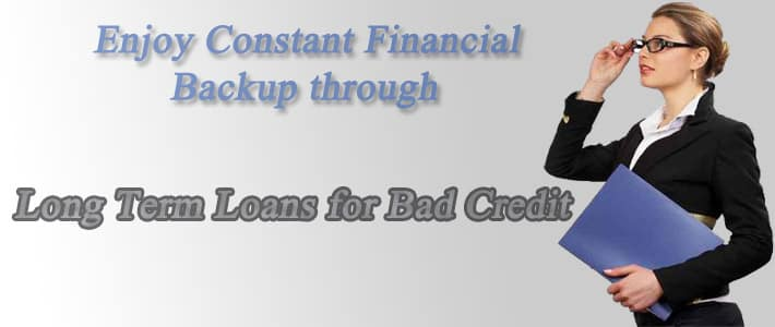 Enjoy Constant Financial Backup through Long Term Loans for Bad Credit